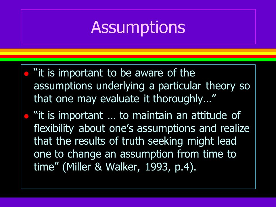 Assumptions it is important to be aware of the assumptions underlying a particular theory so that one may evaluate it thoroughly…