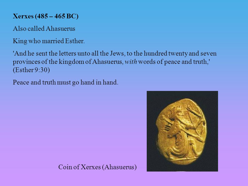 Xerxes (485 – 465 BC) Also called Ahasuerus. King who married Esther.