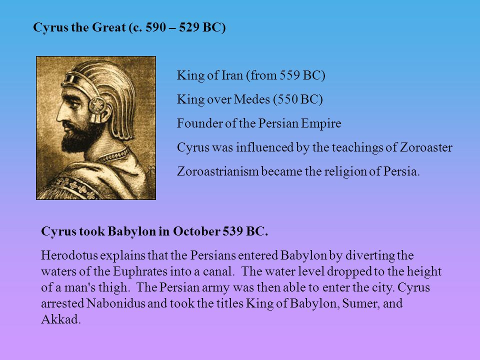 Cyrus the Great (c. 590 – 529 BC) King of Iran (from 559 BC) King over Medes (550 BC) Founder of the Persian Empire.