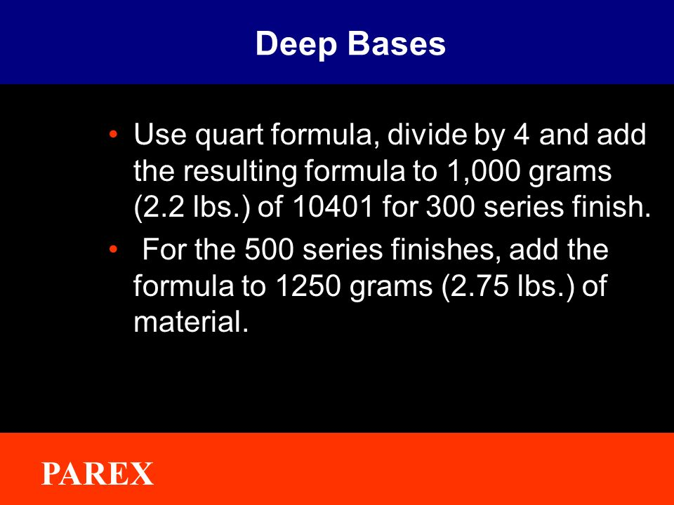 Deep Bases Use quart formula, divide by 4 and add the resulting formula to 1,000 grams (2.2 lbs.) of for 300 series finish.