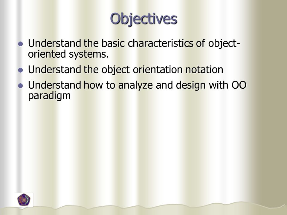 Objectives Understand the basic characteristics of object-oriented systems. Understand the object orientation notation.