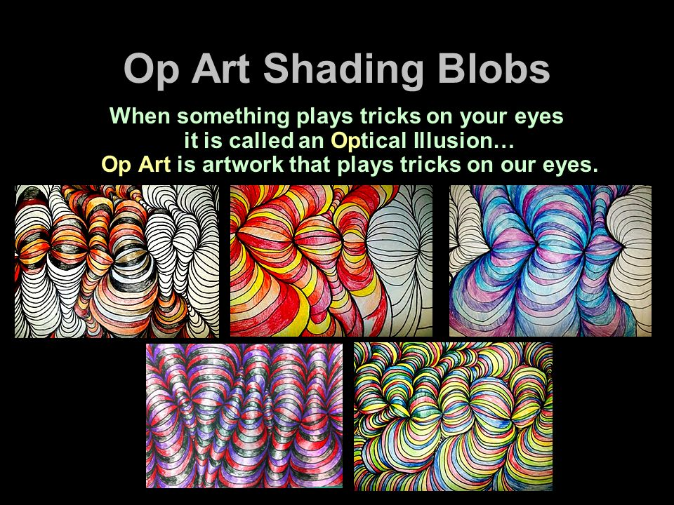 Op Art Shading Blobs When something plays tricks on your eyes it is called an Optical Illusion… Op Art is artwork that plays tricks on our eyes.
