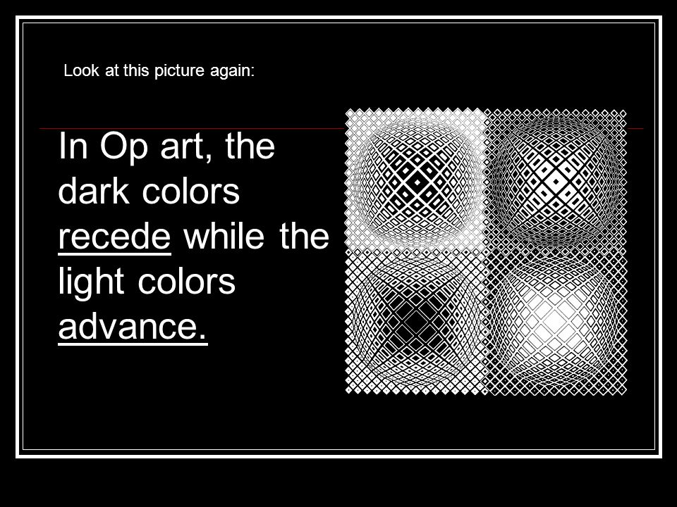 In Op art, the dark colors recede while the light colors advance.