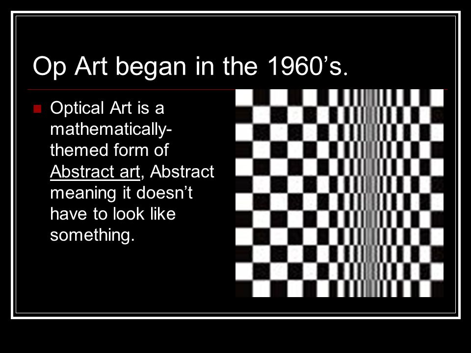 Op Art began in the 1960's.