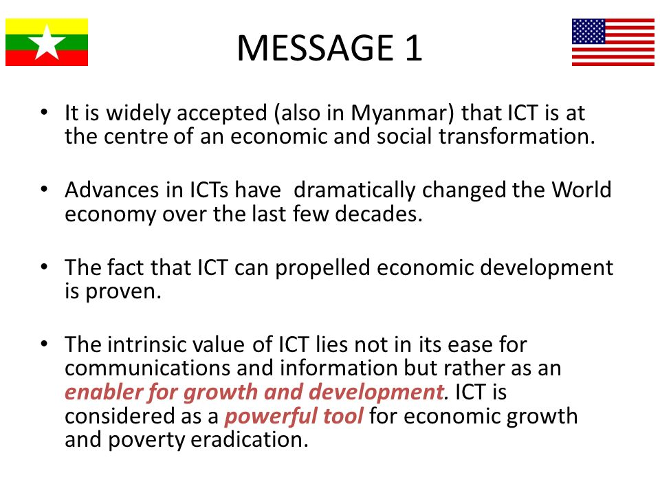 MESSAGE 1 It is widely accepted (also in Myanmar) that ICT is at the centre of an economic and social transformation.