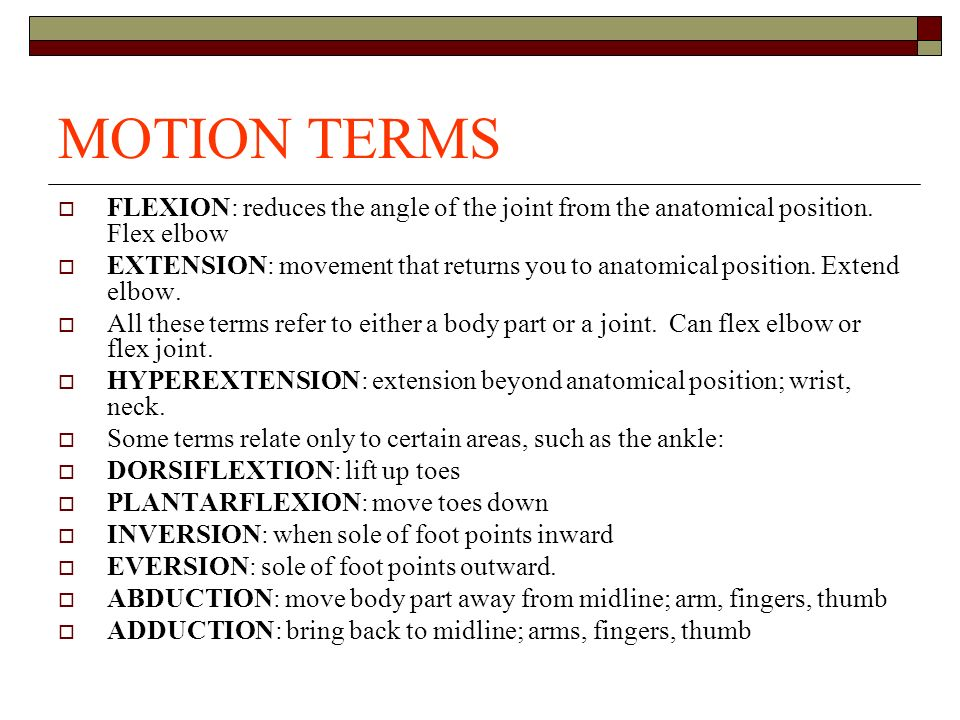 MOTION TERMS FLEXION: reduces the angle of the joint from the anatomical position. Flex elbow.