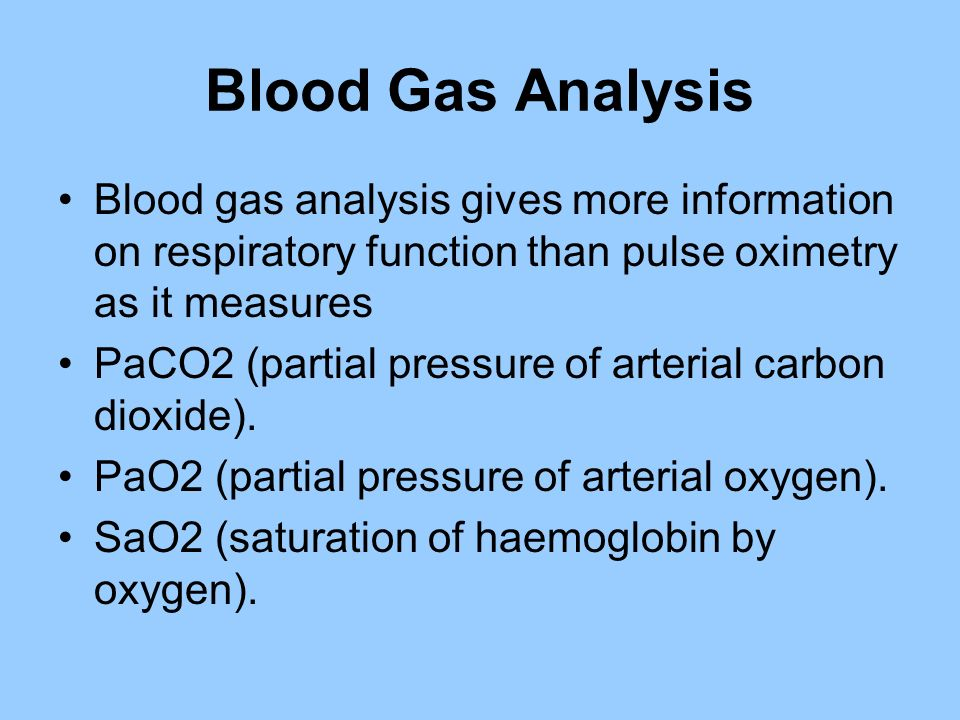Blood Gas Analysis Blood gas analysis gives more information on respiratory function than pulse oximetry as it measures.