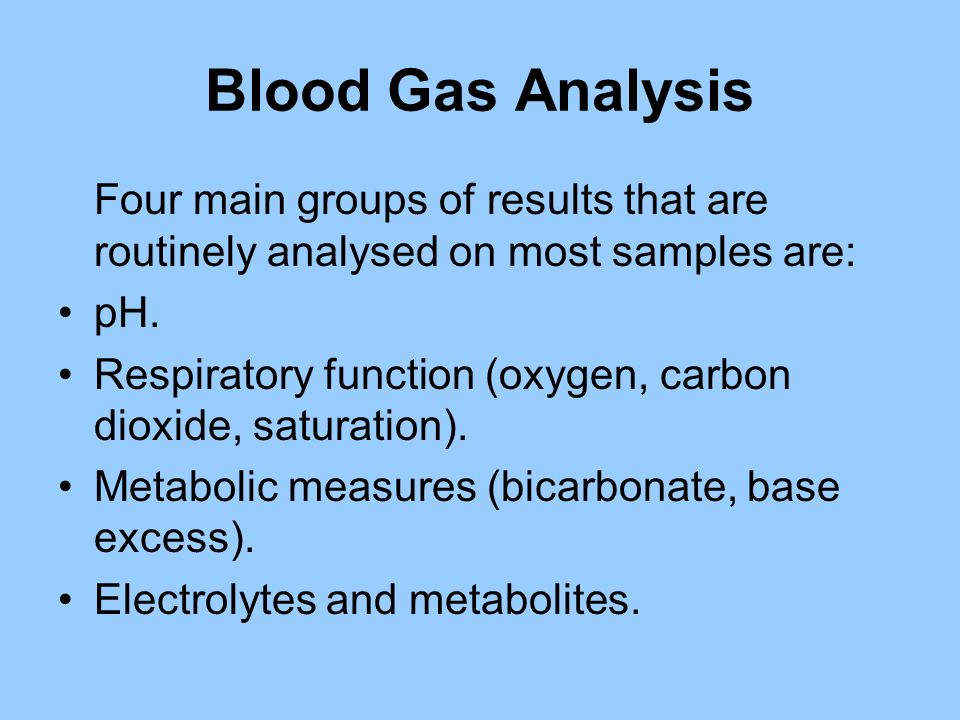 Blood Gas Analysis Four main groups of results that are routinely analysed on most samples are: pH.
