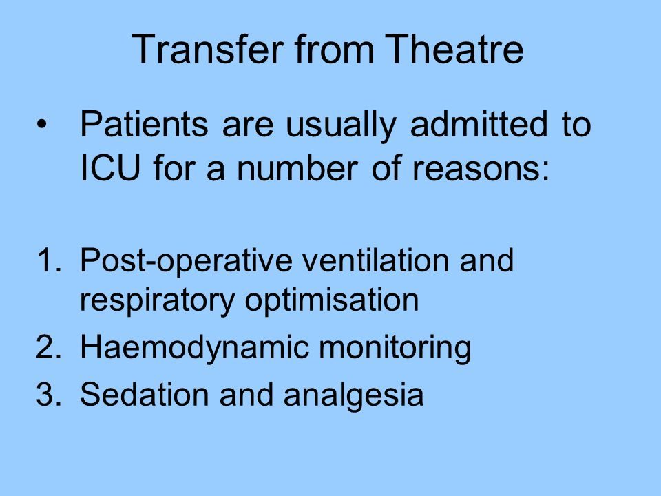 Transfer from Theatre Patients are usually admitted to ICU for a number of reasons: Post-operative ventilation and respiratory optimisation.