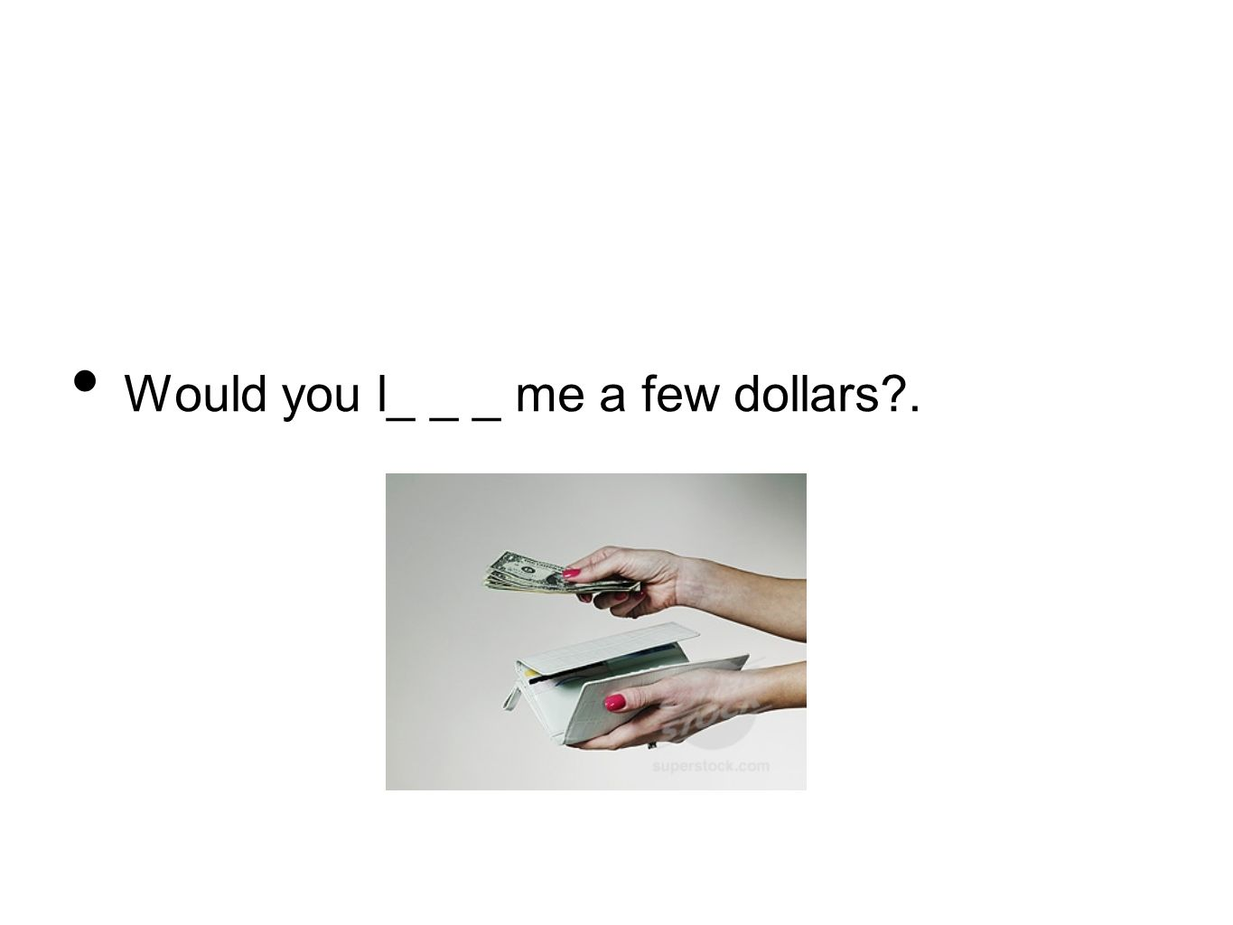 Would you l_ _ _ me a few dollars .