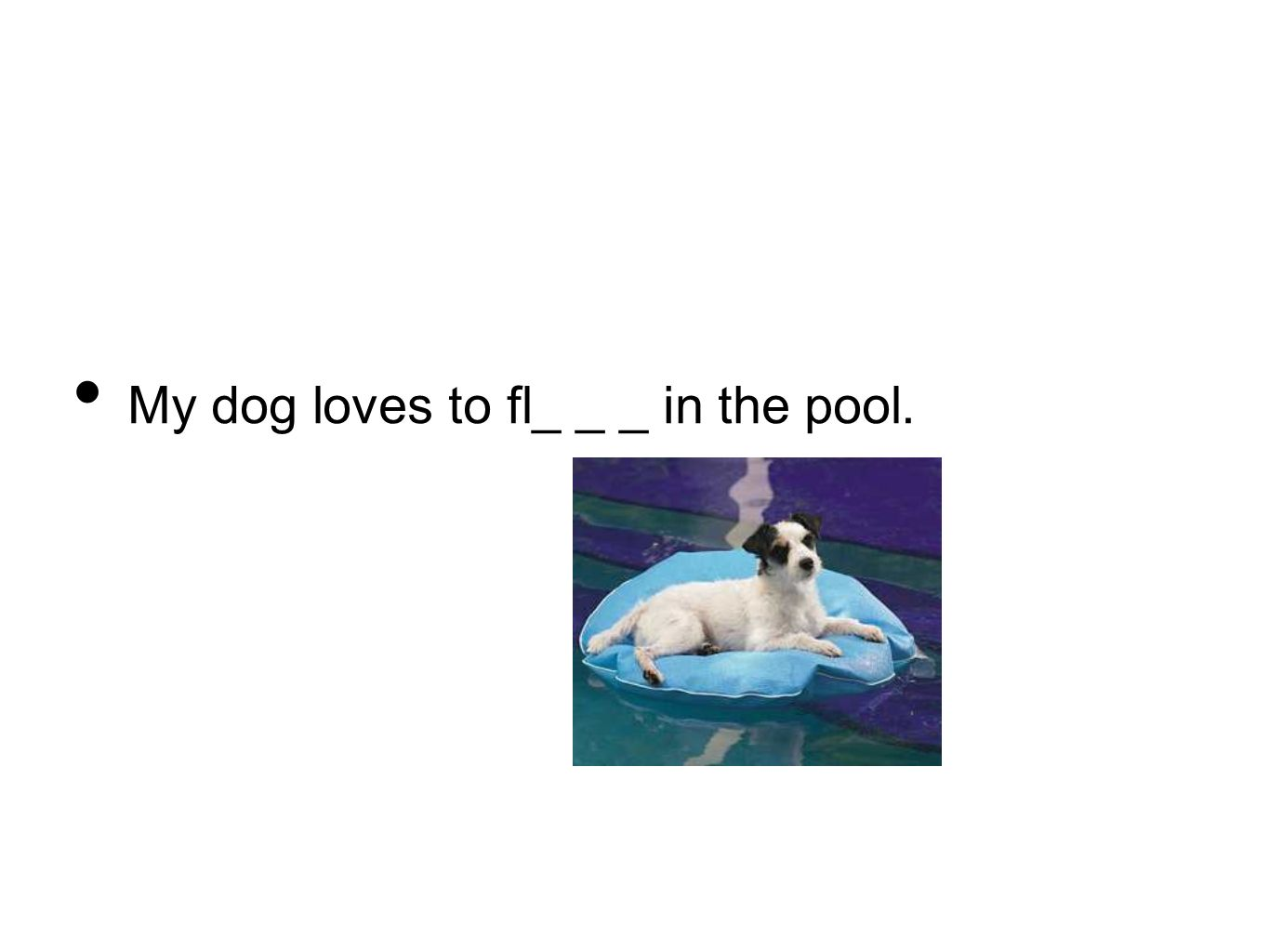 My dog loves to fl_ _ _ in the pool.