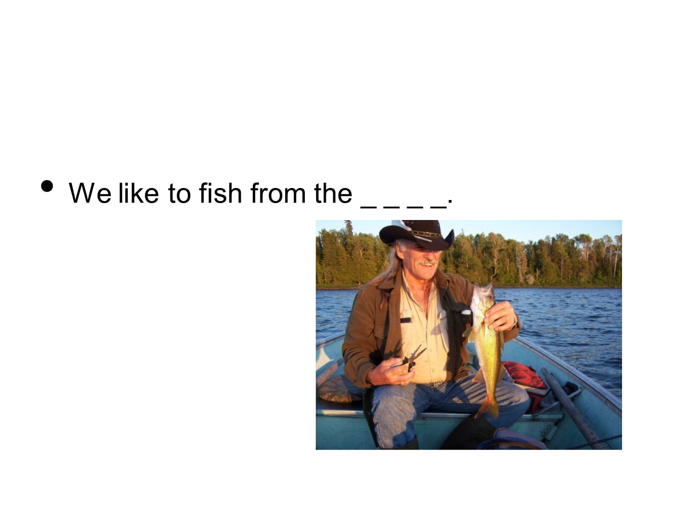 We like to fish from the _ _ _ _.