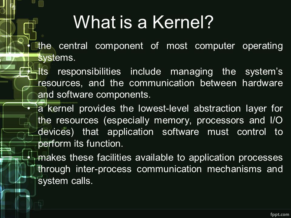 What is a Kernel the central component of most computer operating systems.