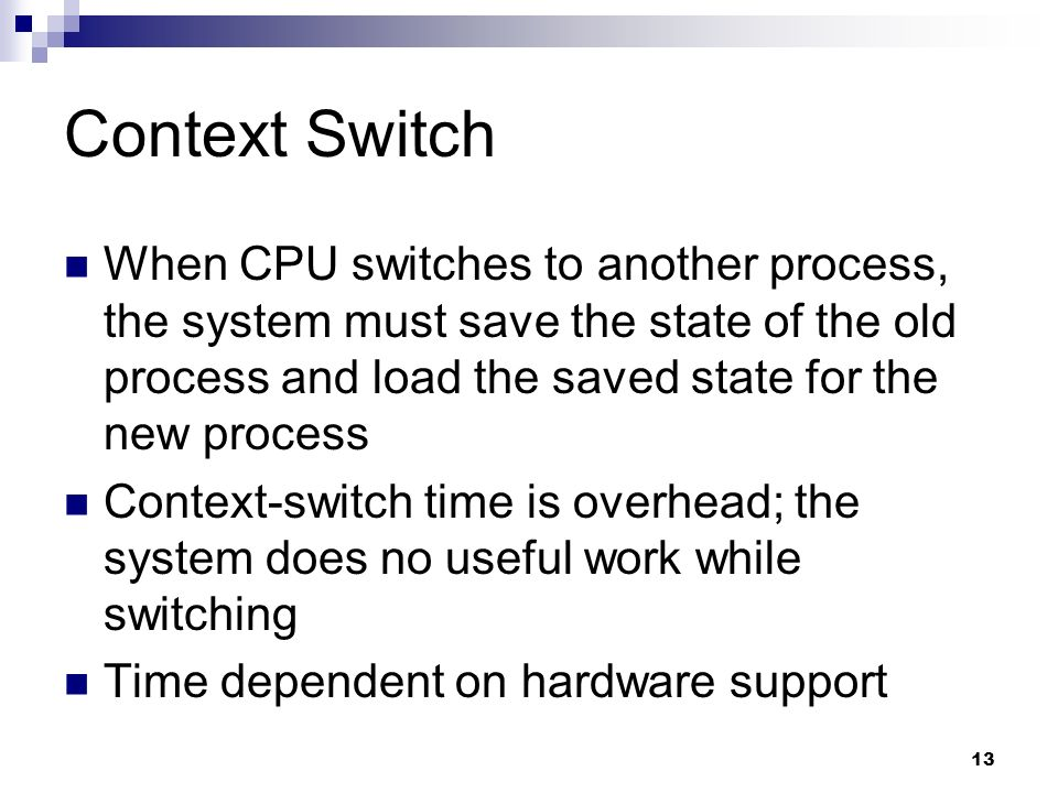 Context Switch When CPU switches to another process, the system must save the state of the old process and load the saved state for the new process.