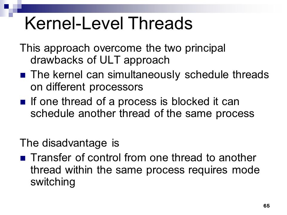 Kernel-Level Threads This approach overcome the two principal drawbacks of ULT approach.