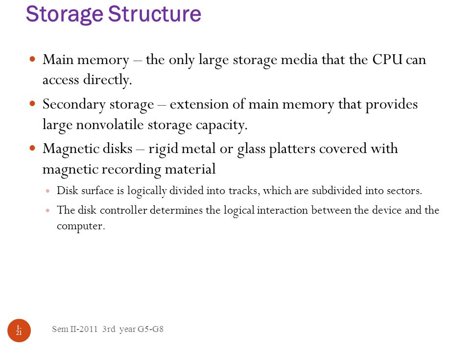 Storage Structure Main memory – the only large storage media that the CPU can access directly.