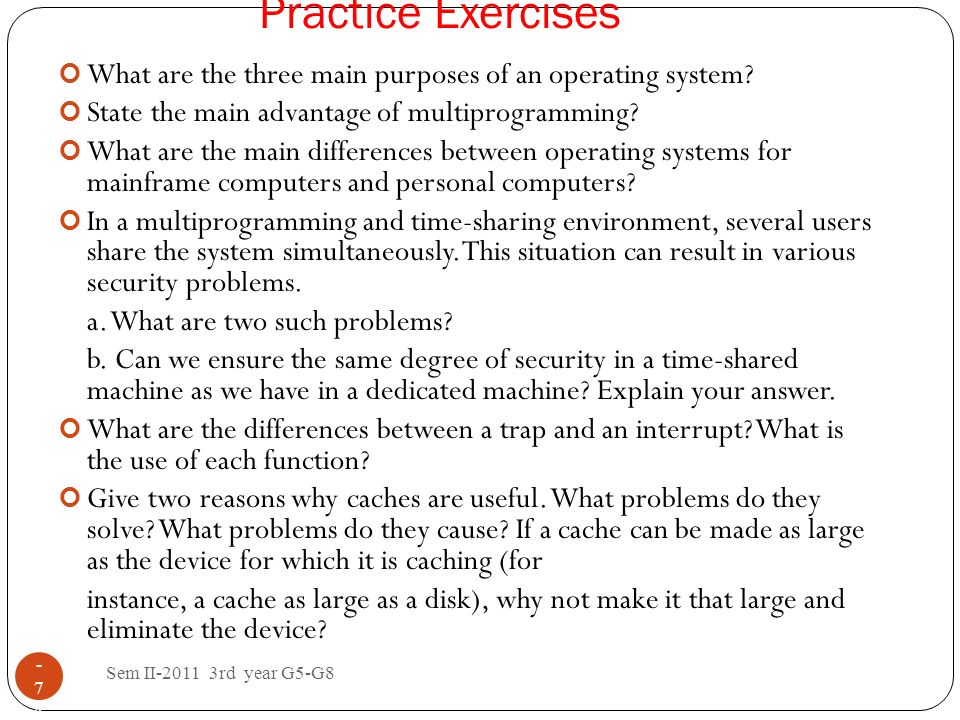 Practice Exercises What are the three main purposes of an operating system State the main advantage of multiprogramming