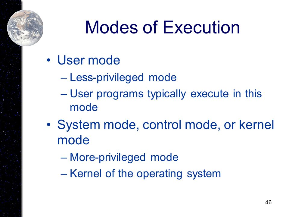 Modes of Execution User mode System mode, control mode, or kernel mode
