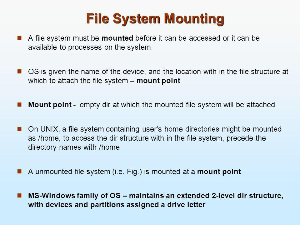 File System Mounting A file system must be mounted before it can be accessed or it can be available to processes on the system.