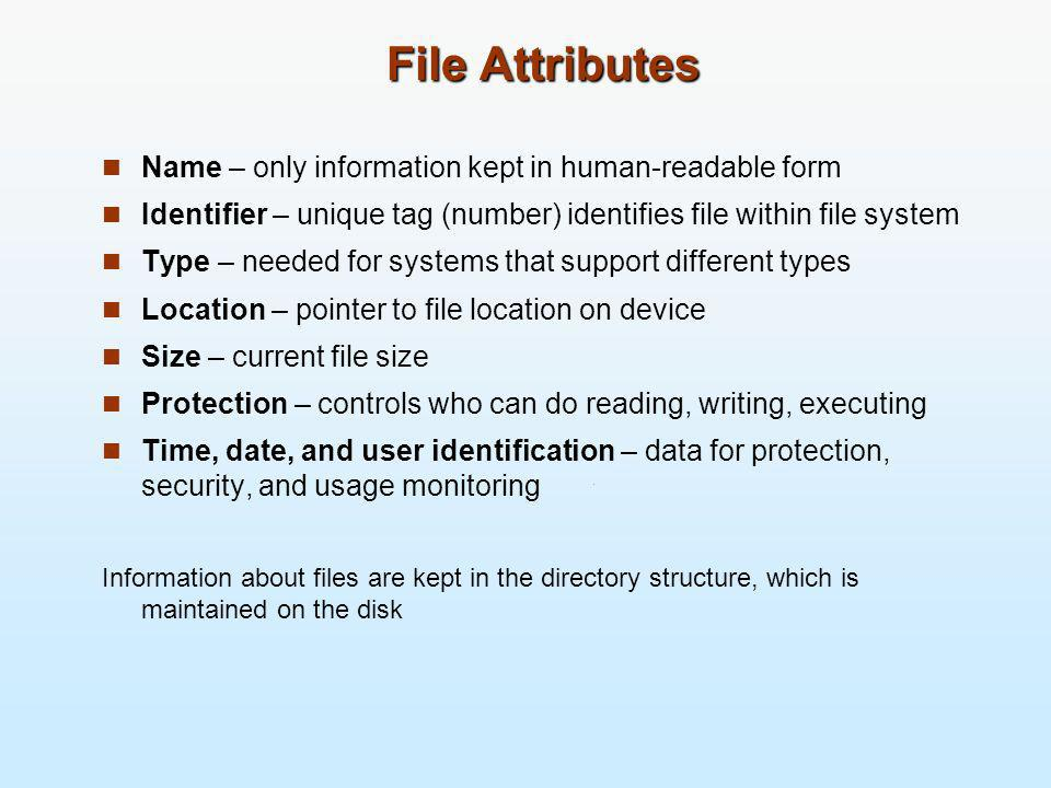 File Attributes Name – only information kept in human-readable form