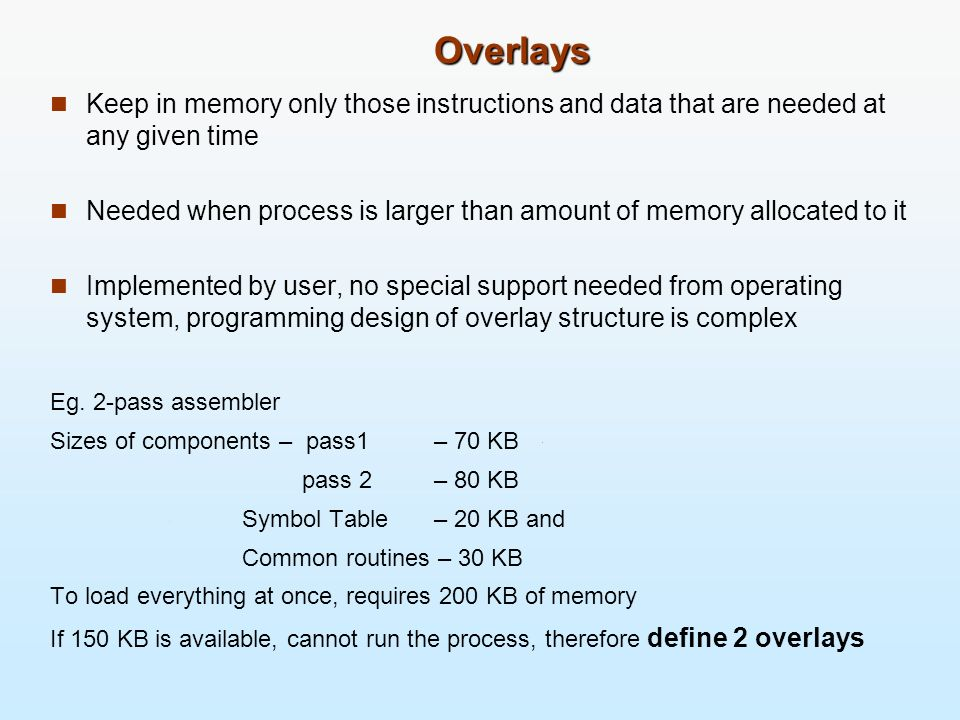 Overlays Keep in memory only those instructions and data that are needed at any given time.