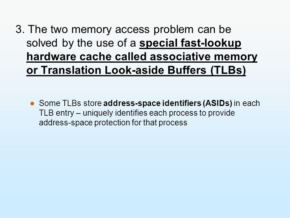 3. The two memory access problem can be solved by the use of a special fast-lookup hardware cache called associative memory or Translation Look-aside Buffers (TLBs)