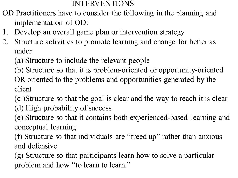 INTERVENTIONS OD Practitioners have to consider the following in the planning and implementation of OD: