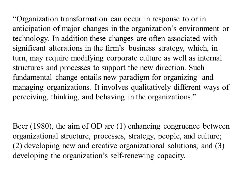 Organization transformation can occur in response to or in anticipation of major changes in the organization's environment or technology. In addition these changes are often associated with significant alterations in the firm's business strategy, which, in turn, may require modifying corporate culture as well as internal structures and processes to support the new direction. Such fundamental change entails new paradigm for organizing and managing organizations. It involves qualitatively different ways of perceiving, thinking, and behaving in the organizations.