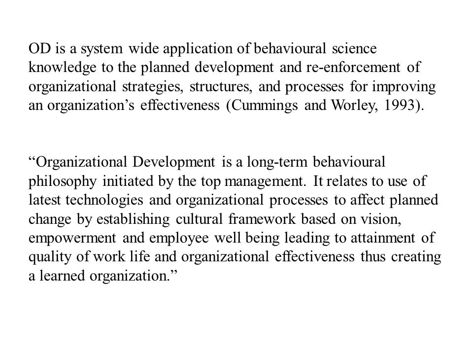 OD is a system wide application of behavioural science knowledge to the planned development and re-enforcement of organizational strategies, structures, and processes for improving an organization's effectiveness (Cummings and Worley, 1993).