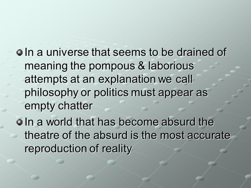 In a universe that seems to be drained of meaning the pompous & laborious attempts at an explanation we call philosophy or politics must appear as empty chatter