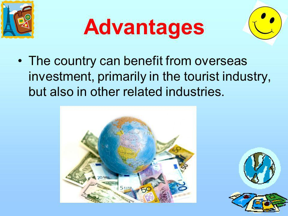Advantages The country can benefit from overseas investment, primarily in the tourist industry, but also in other related industries.
