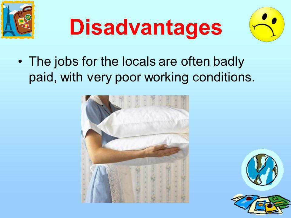 Disadvantages The jobs for the locals are often badly paid, with very poor working conditions.