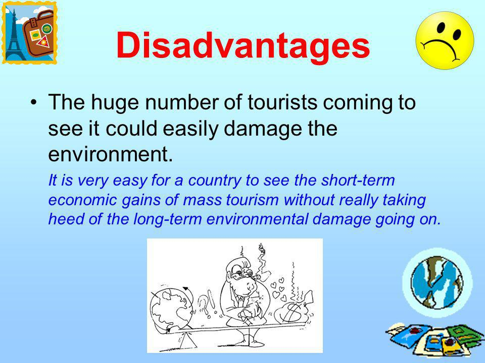 Disadvantages The huge number of tourists coming to see it could easily damage the environment.