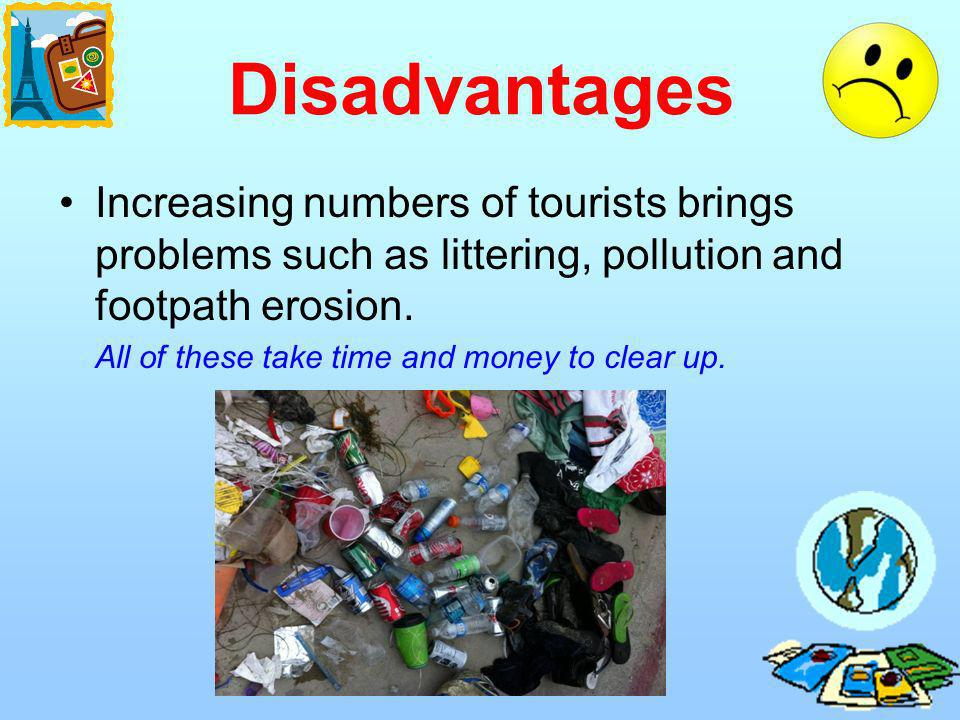 Disadvantages Increasing numbers of tourists brings problems such as littering, pollution and footpath erosion.