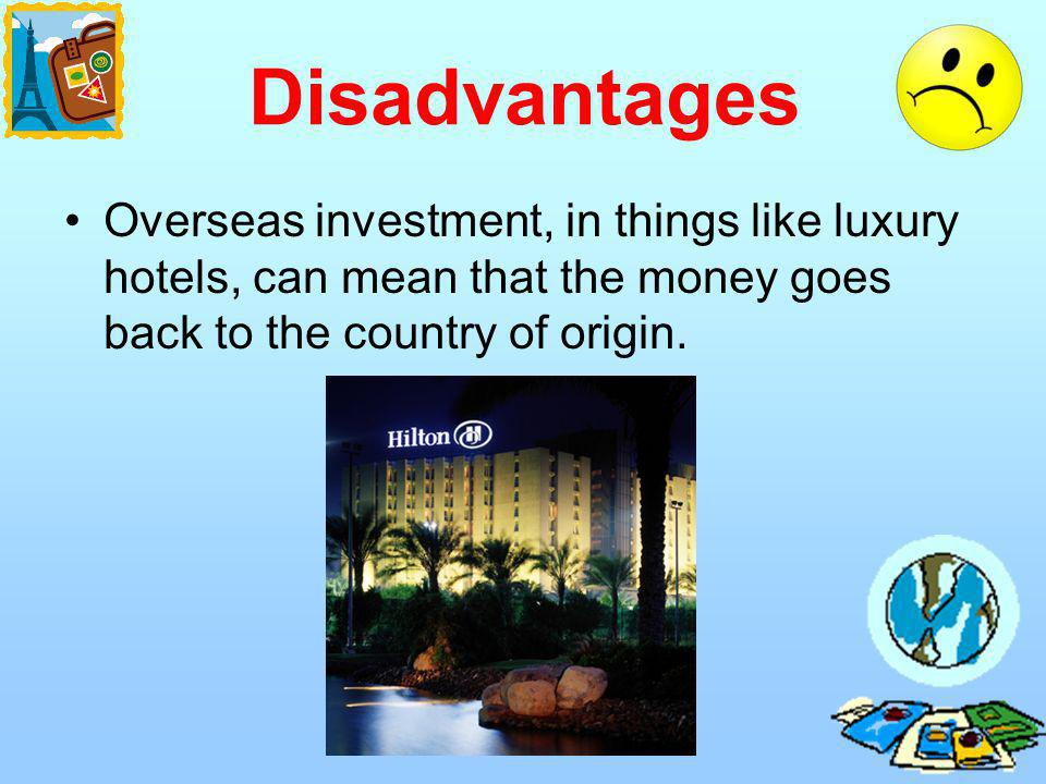 Disadvantages Overseas investment, in things like luxury hotels, can mean that the money goes back to the country of origin.