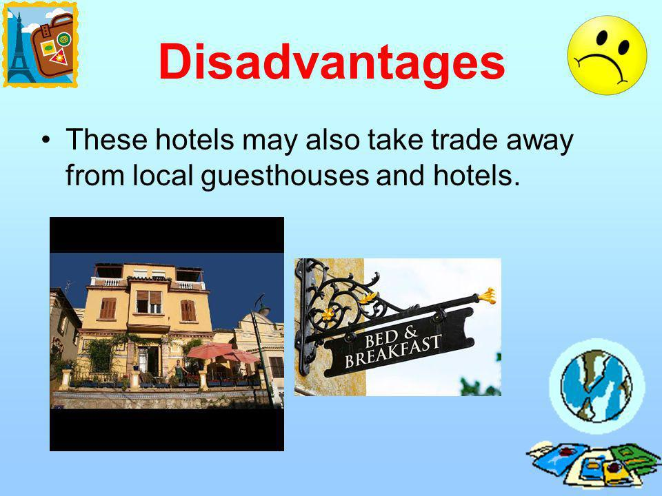 Disadvantages These hotels may also take trade away from local guesthouses and hotels.
