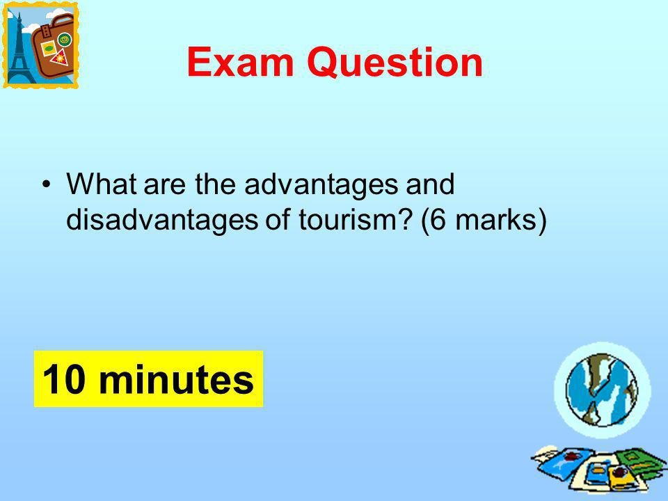 Exam Question What are the advantages and disadvantages of tourism (6 marks) 10 minutes