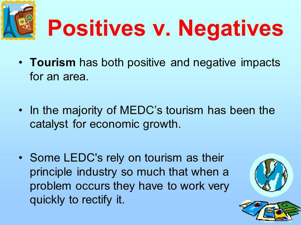 Positives v. Negatives Tourism has both positive and negative impacts for an area.