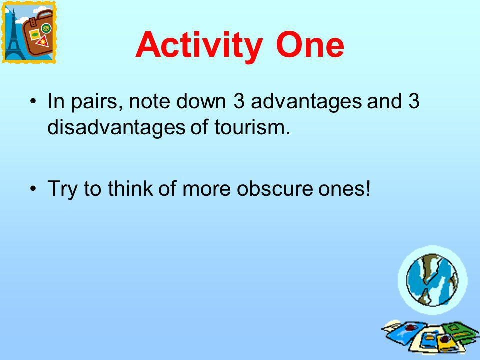 Activity One In pairs, note down 3 advantages and 3 disadvantages of tourism.