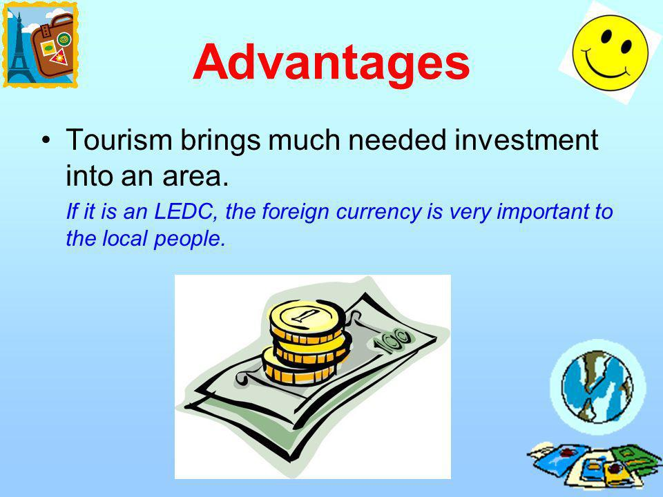 Advantages Tourism brings much needed investment into an area.