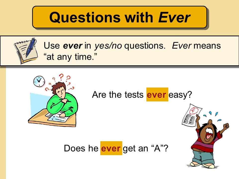 Questions with Ever Use ever in yes/no questions. Ever means at any time. Are the tests ever easy