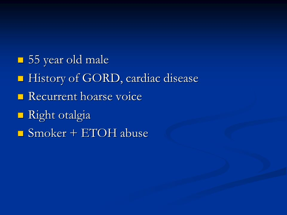 55 year old male History of GORD, cardiac disease.