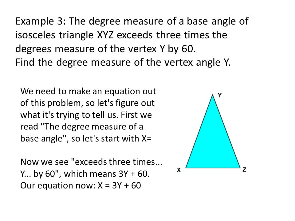 Example 3: The degree measure of a base angle of isosceles triangle XYZ exceeds three times the degrees measure of the vertex Y by 60. Find the degree measure of the vertex angle Y.