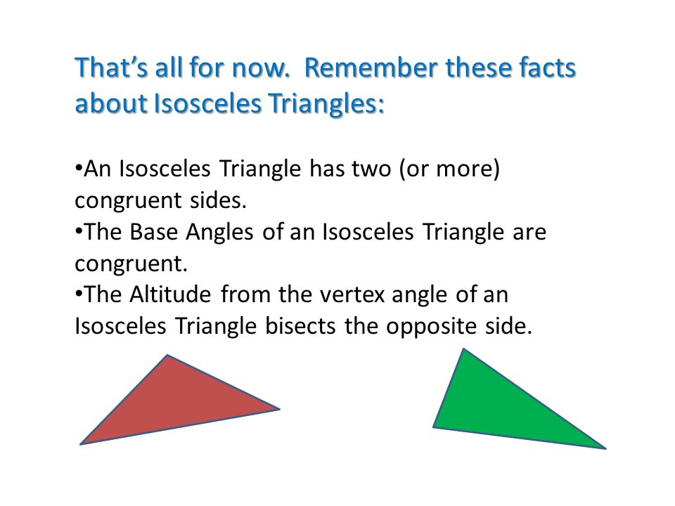 That's all for now. Remember these facts about Isosceles Triangles: