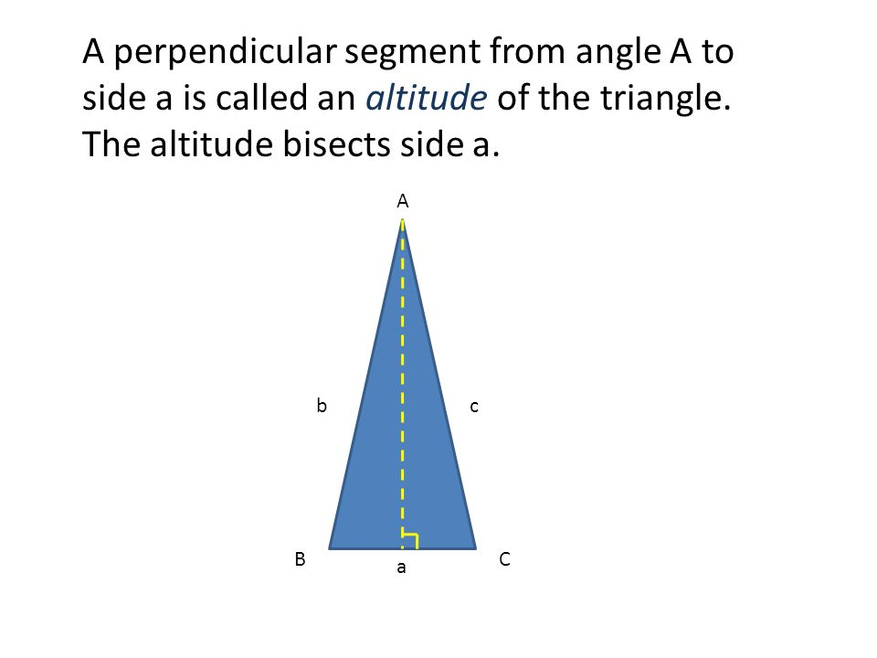 A perpendicular segment from angle A to side a is called an altitude of the triangle. The altitude bisects side a.