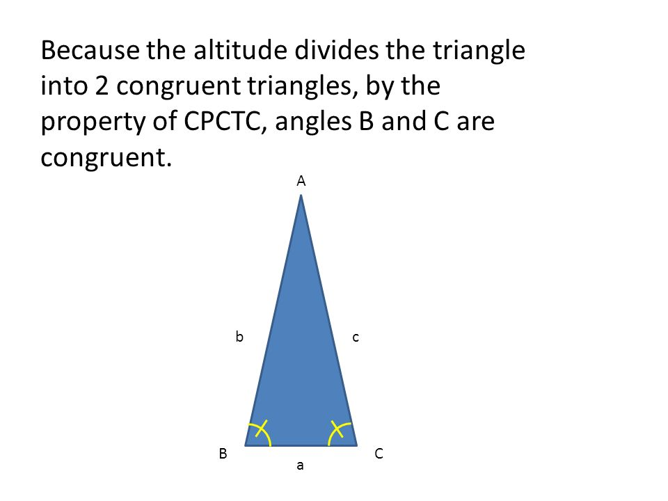 Because the altitude divides the triangle into 2 congruent triangles, by the property of CPCTC, angles B and C are congruent.