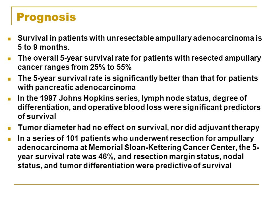 Prognosis Survival in patients with unresectable ampullary adenocarcinoma is 5 to 9 months.