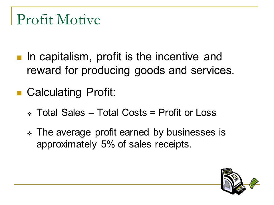 Profit Motive In capitalism, profit is the incentive and reward for producing goods and services. Calculating Profit: