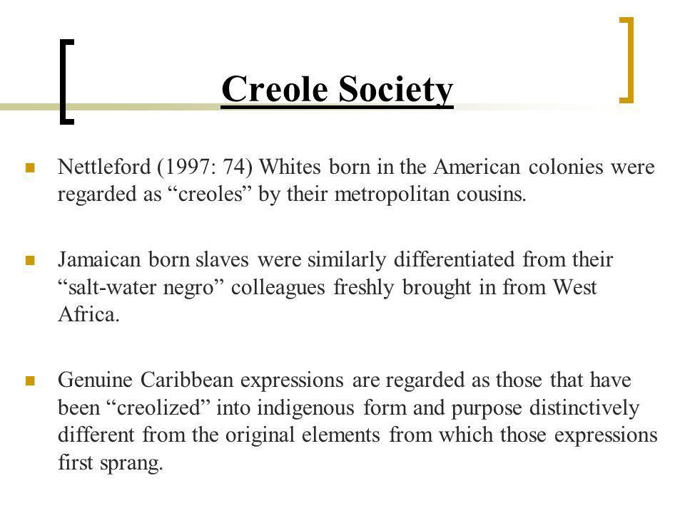Creole Society Nettleford (1997: 74) Whites born in the American colonies were regarded as creoles by their metropolitan cousins.