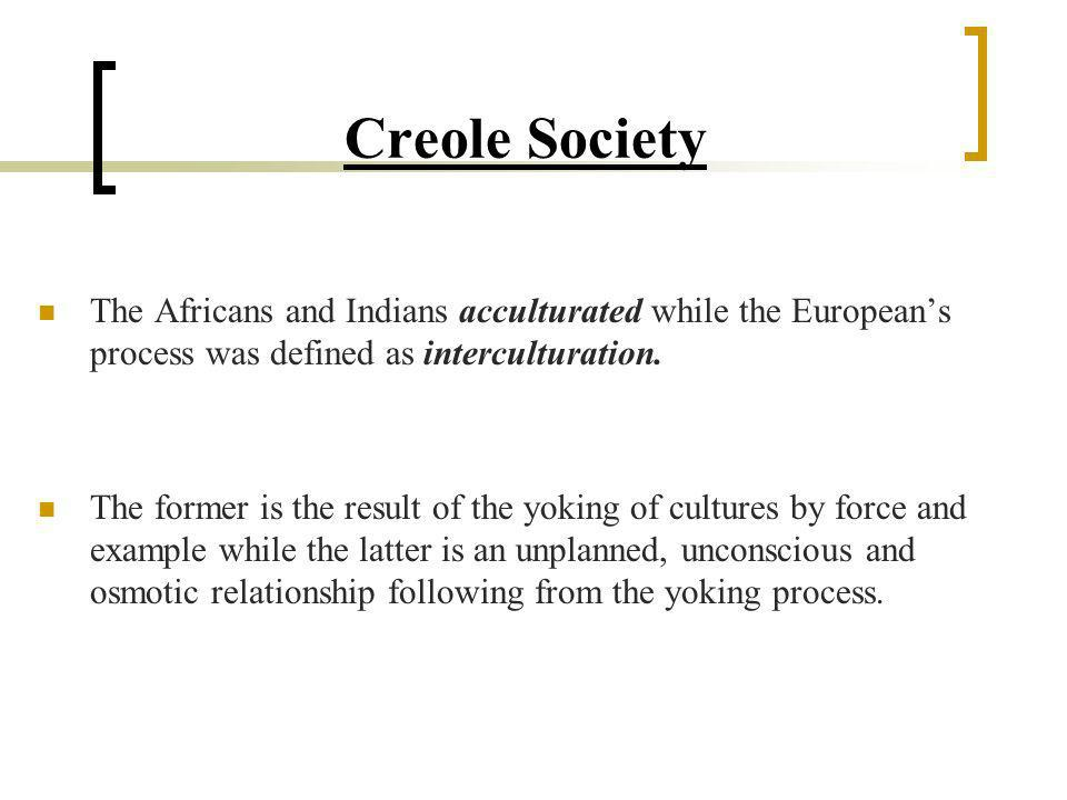 Creole Society The Africans and Indians acculturated while the European's process was defined as interculturation.
